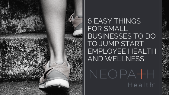 6 Easy Things for Small Businesses to Do to Jump Start Employee Health and Wellness